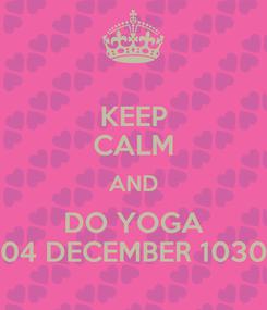 Poster: KEEP CALM AND DO YOGA 04 DECEMBER 1030