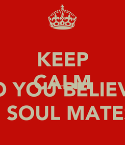 Poster: KEEP CALM AND DO YOU BELIEVE  IN SOUL MATES?