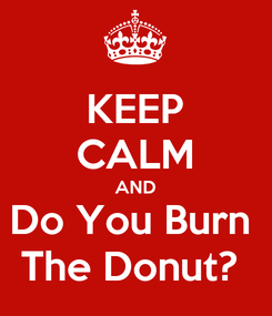 Poster: KEEP CALM AND Do You Burn  The Donut?