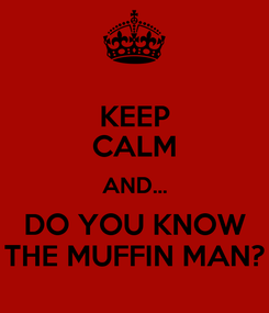 Poster: KEEP CALM AND... DO YOU KNOW THE MUFFIN MAN?