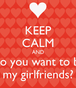Poster: KEEP CALM AND Do you want to be my girlfriends?