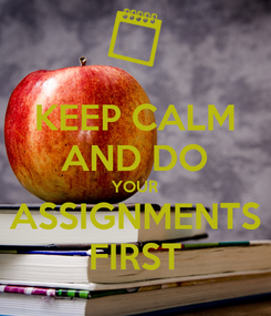 Poster: KEEP CALM AND DO YOUR ASSIGNMENTS FIRST