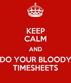 Poster: KEEP CALM AND DO YOUR BLOODY TIMESHEETS