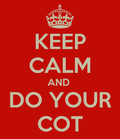 Poster: KEEP CALM AND  DO YOUR COT