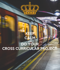 Poster: KEEP CALM AND DO YOUR CROSS CURRICULAR PROJECT