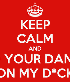 Poster: KEEP CALM AND DO YOUR DANCE ON MY D*CK