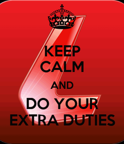Poster: KEEP CALM AND DO YOUR EXTRA DUTIES