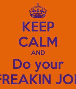Poster: KEEP CALM AND Do your FREAKIN JOB