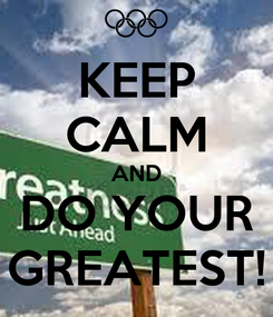 Poster: KEEP CALM AND DO YOUR GREATEST!