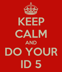 Poster: KEEP CALM AND DO YOUR ID 5
