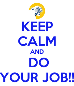 Poster: KEEP CALM AND  DO YOUR JOB!!