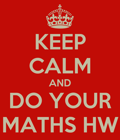 Poster: KEEP CALM AND DO YOUR MATHS HW