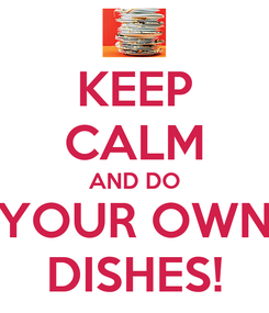 Poster: KEEP CALM AND DO YOUR OWN DISHES!