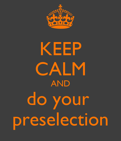 Poster: KEEP CALM AND do your  preselection