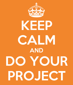 Poster: KEEP CALM AND DO YOUR PROJECT