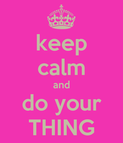 Poster: keep calm and do your THING