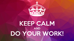 Poster:  KEEP CALM AND DO YOUR WORK!
