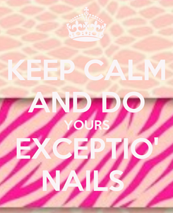 Poster: KEEP CALM AND DO YOURS EXCEPTIO' NAILS