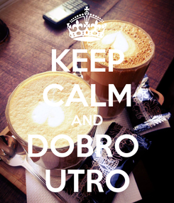 Poster: KEEP CALM AND DOBRO  UTRO