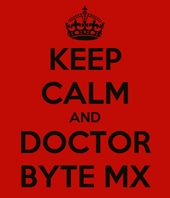 Poster: KEEP CALM AND DOCTOR BYTE MX
