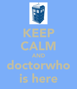 Poster: KEEP CALM AND doctorwho is here