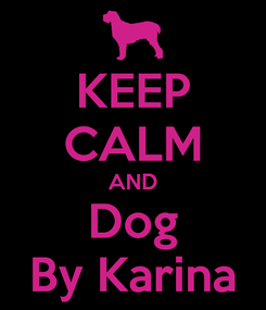 Poster: KEEP CALM AND Dog By Karina