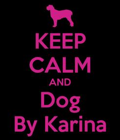 Poster: KEEP CALM AND Dog By Karina