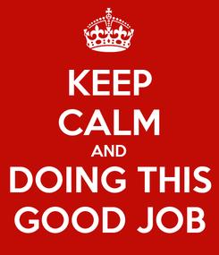 Poster: KEEP CALM AND DOING THIS GOOD JOB