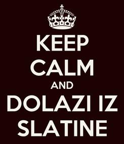 Poster: KEEP CALM AND DOLAZI IZ SLATINE