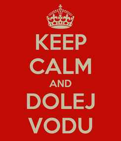 Poster: KEEP CALM AND DOLEJ VODU