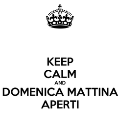 Poster: KEEP CALM AND DOMENICA MATTINA APERTI
