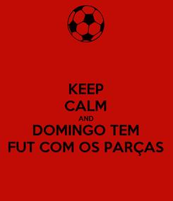 Poster: KEEP CALM AND DOMINGO TEM FUT COM OS PARÇAS