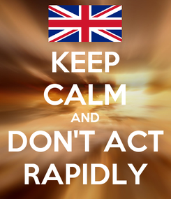 Poster: KEEP CALM AND DON'T ACT RAPIDLY