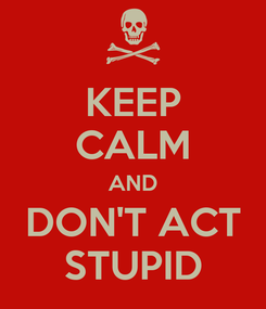 Poster: KEEP CALM AND DON'T ACT STUPID