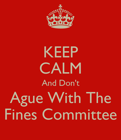 Poster: KEEP CALM And Don't Ague With The Fines Committee