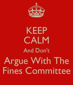 Poster: KEEP CALM And Don't Argue With The Fines Committee