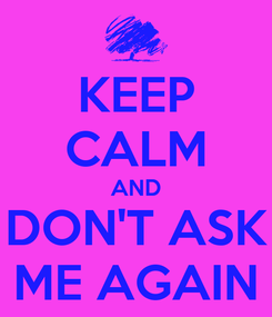 Poster: KEEP CALM AND DON'T ASK ME AGAIN