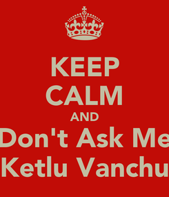 Poster: KEEP CALM AND Don't Ask Me Ketlu Vanchu