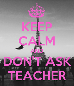 Poster: KEEP CALM AND DON'T ASK TEACHER