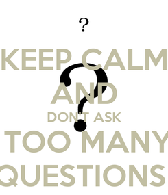 Poster: KEEP CALM AND DON'T ASK  TOO MANY QUESTIONS