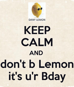 Poster: KEEP CALM AND  don't b Lemon it's u'r Bday