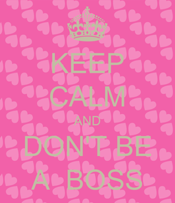 Poster: KEEP CALM AND DON'T BE A  BOSS