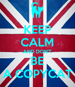 Poster: KEEP CALM AND DON'T BE A COPYCAT