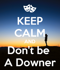 Poster: KEEP CALM AND Don't be  A Downer