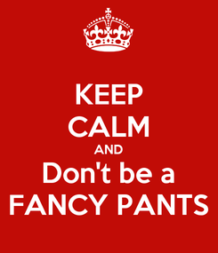 Poster: KEEP CALM AND Don't be a FANCY PANTS