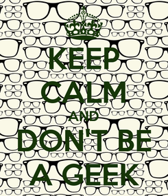 Poster: KEEP CALM AND DON'T BE A GEEK