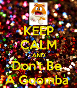 Poster: KEEP CALM AND Don't Be  A Goomba