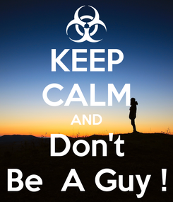 Poster: KEEP CALM AND Don't Be  A Guy !