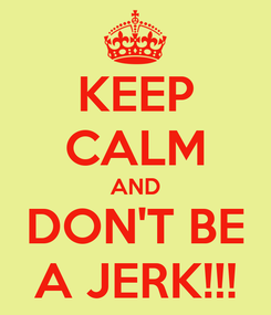 Poster: KEEP CALM AND DON'T BE A JERK!!!