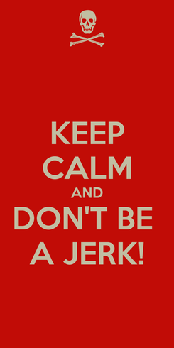 Poster: KEEP CALM AND DON'T BE  A JERK!